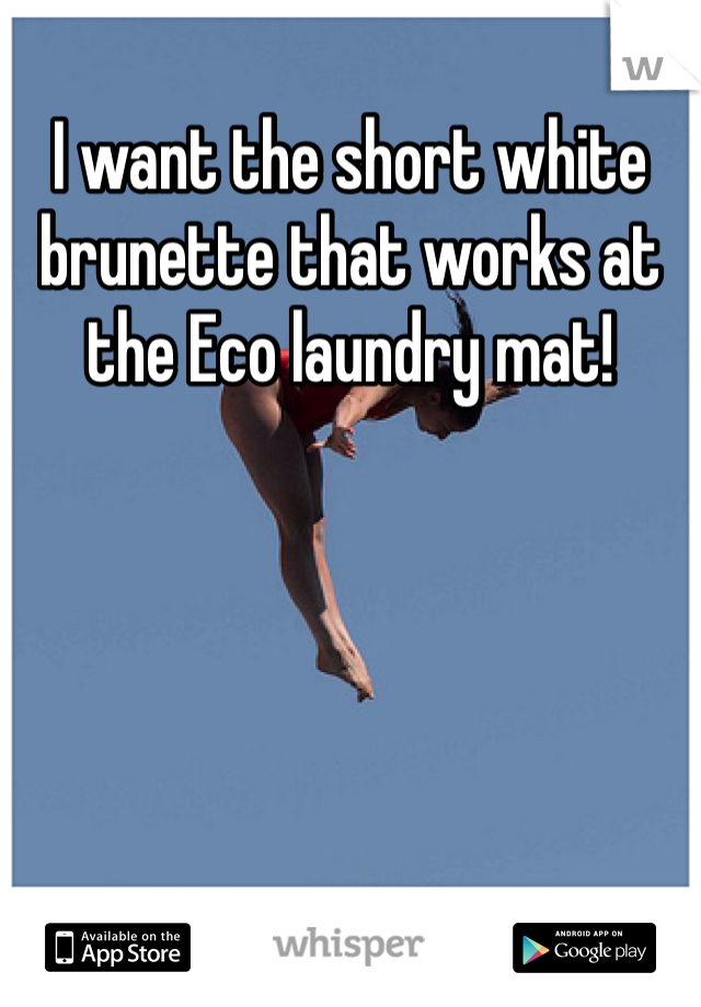 I want the short white brunette that works at the Eco laundry mat!