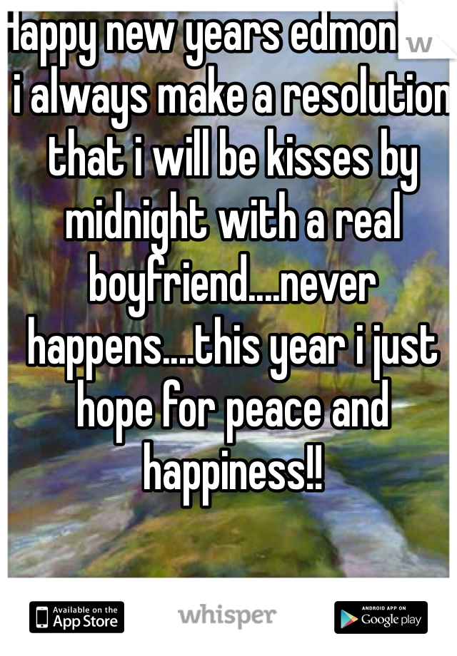 Happy new years edmonton, i always make a resolution that i will be kisses by midnight with a real boyfriend....never happens....this year i just hope for peace and happiness!!