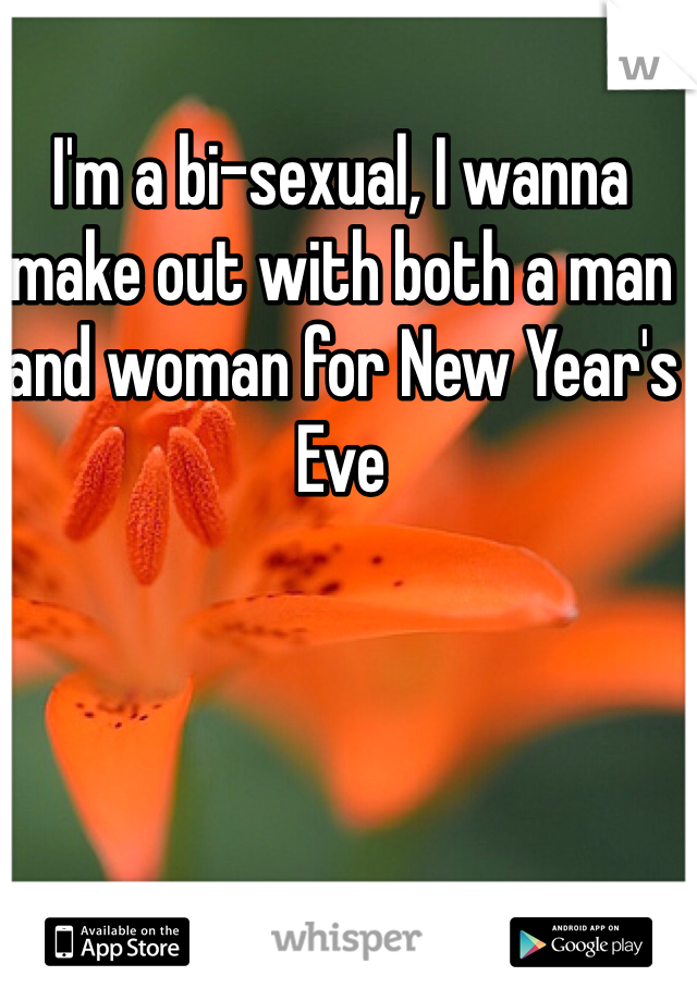 I'm a bi-sexual, I wanna make out with both a man and woman for New Year's Eve