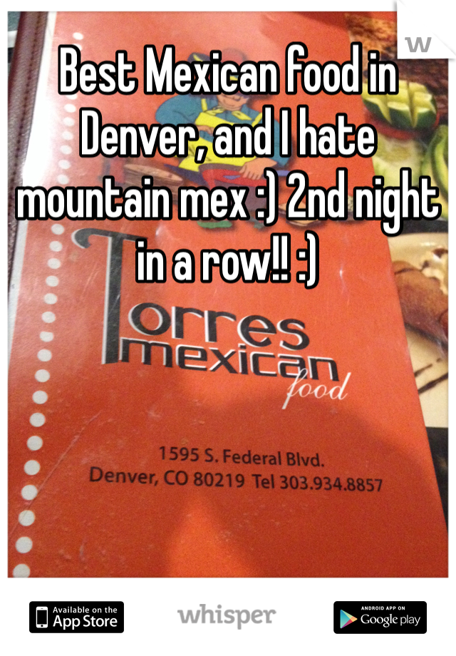 Best Mexican food in Denver, and I hate mountain mex :) 2nd night in a row!! :)
