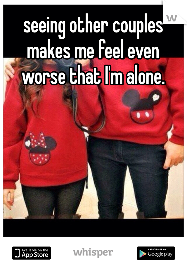 seeing other couples  makes me feel even  worse that I'm alone.