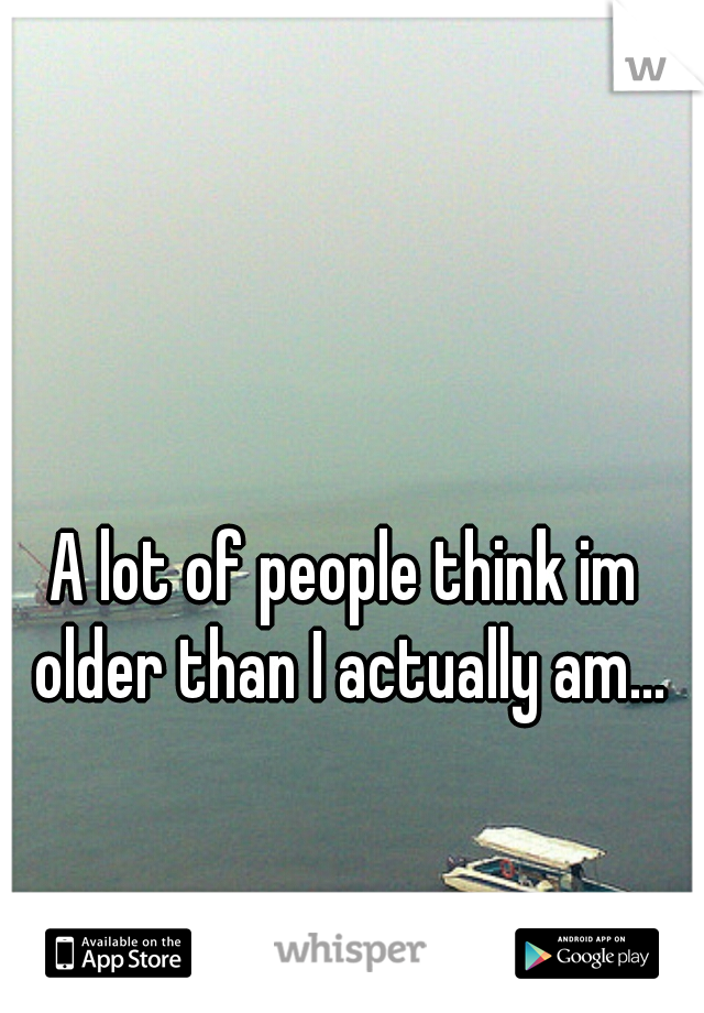 A lot of people think im older than I actually am...