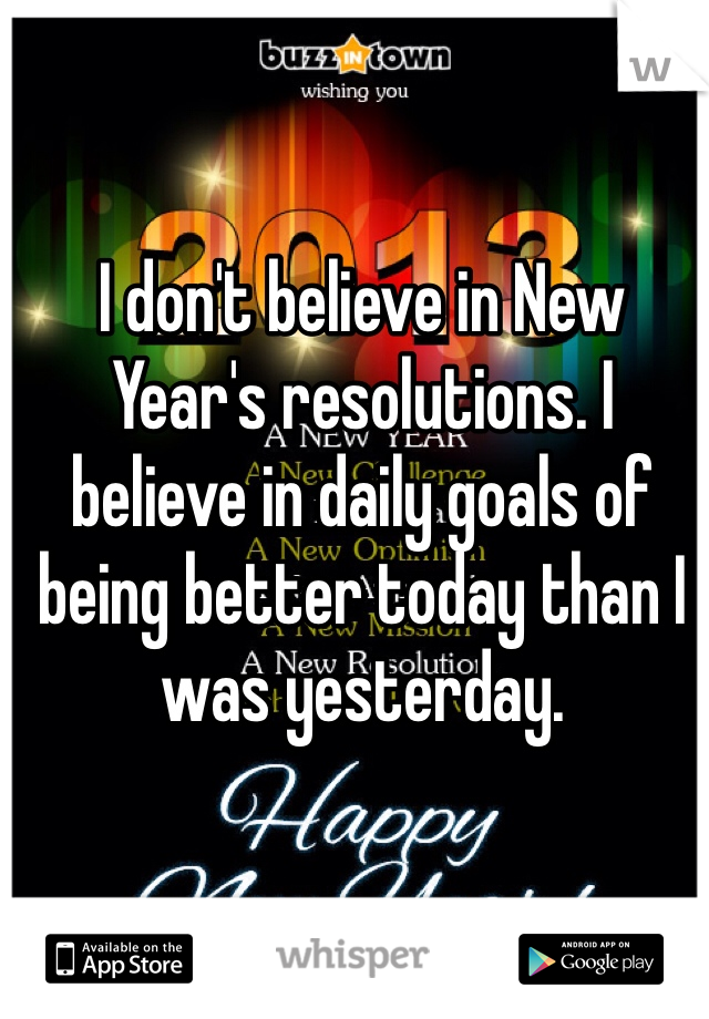 I don't believe in New Year's resolutions. I believe in daily goals of being better today than I was yesterday.