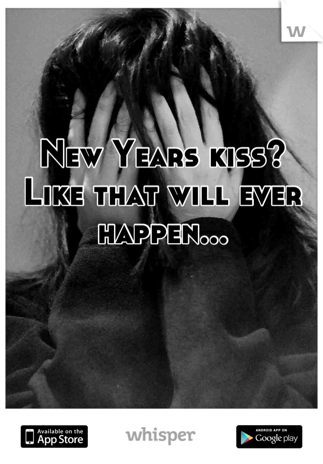 New Years kiss? Like that will ever happen...