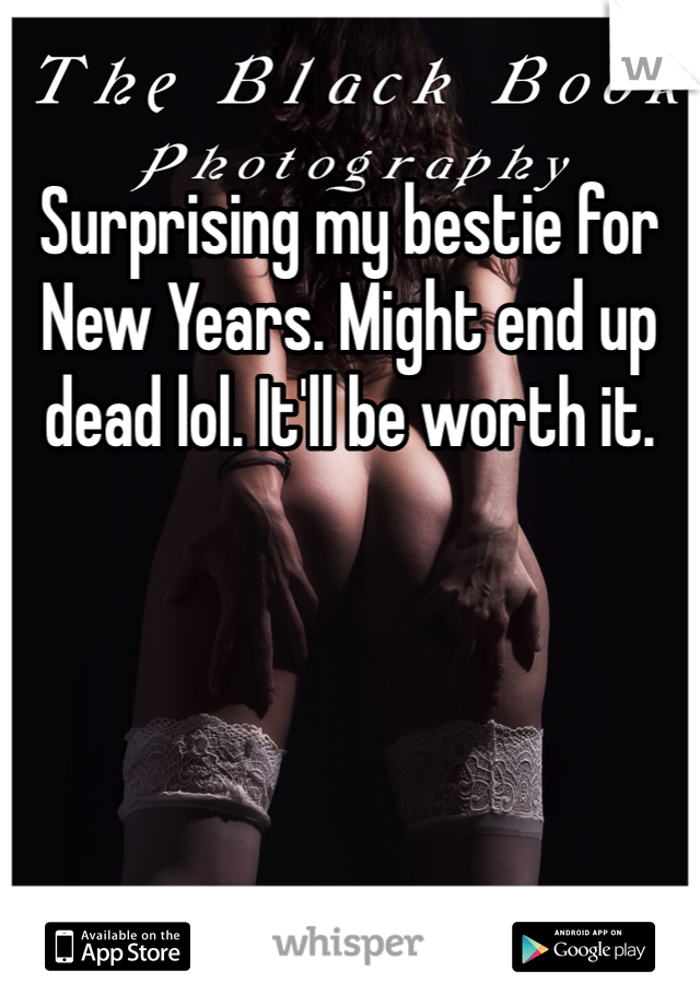 Surprising my bestie for New Years. Might end up dead lol. It'll be worth it.