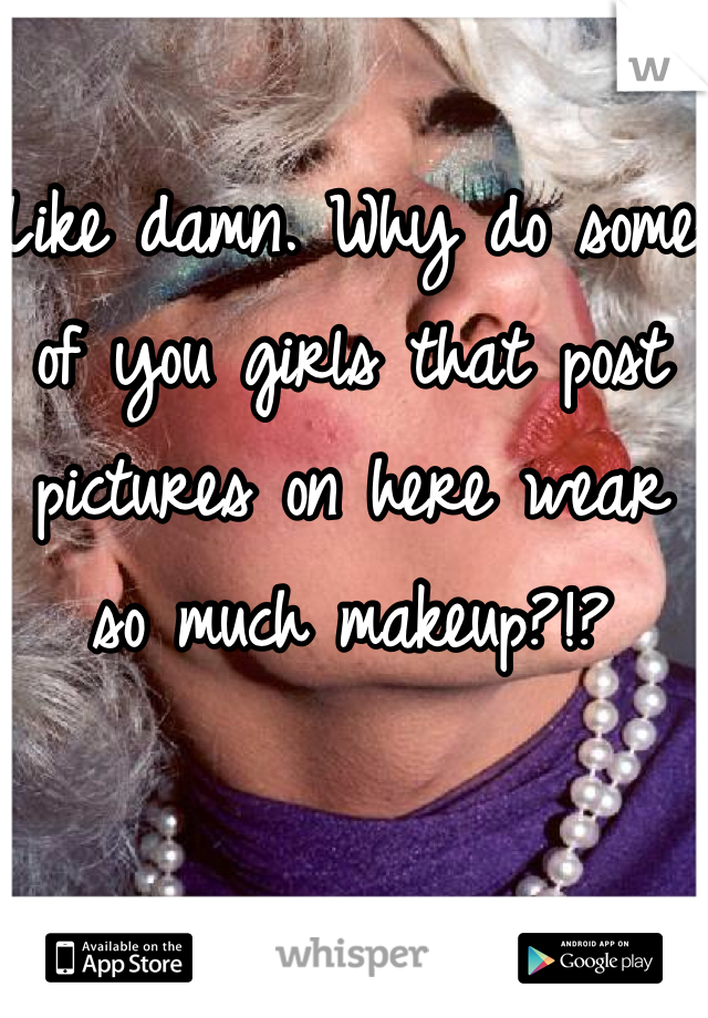 Like damn. Why do some of you girls that post pictures on here wear so much makeup?!?