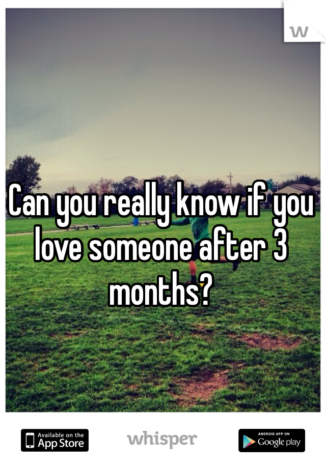 Can you really know if you love someone after 3 months?