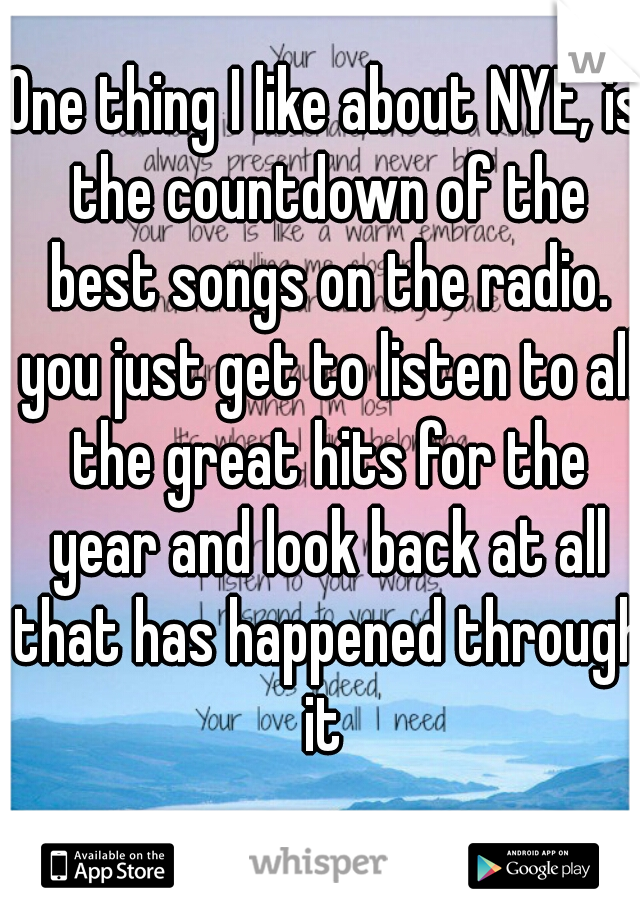 One thing I like about NYE, is the countdown of the best songs on the radio. you just get to listen to all the great hits for the year and look back at all that has happened through it