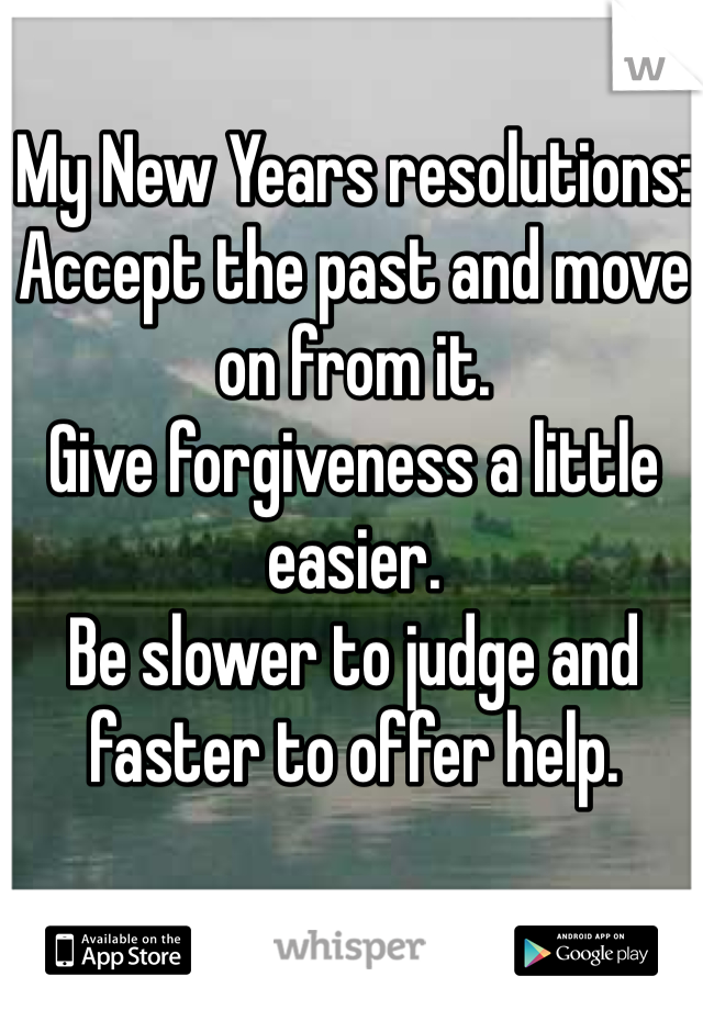 My New Years resolutions: Accept the past and move on from it. Give forgiveness a little easier. Be slower to judge and faster to offer help.
