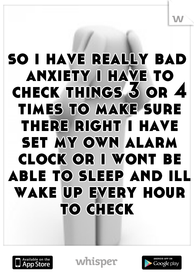 so i have really bad anxiety i have to check things 3 or 4 times to make sure there right i have set my own alarm clock or i wont be able to sleep and ill wake up every hour to check