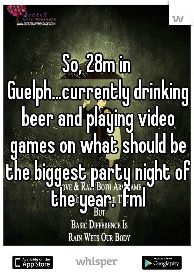 So, 28m in Guelph...currently drinking beer and playing video games on what should be the biggest party night of the year.  fml