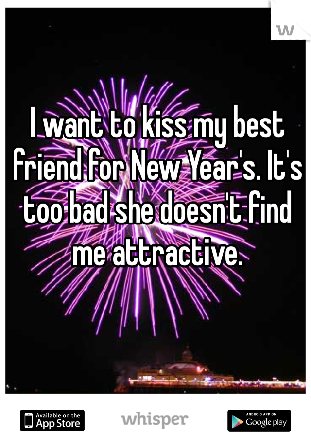 I want to kiss my best friend for New Year's. It's too bad she doesn't find me attractive.