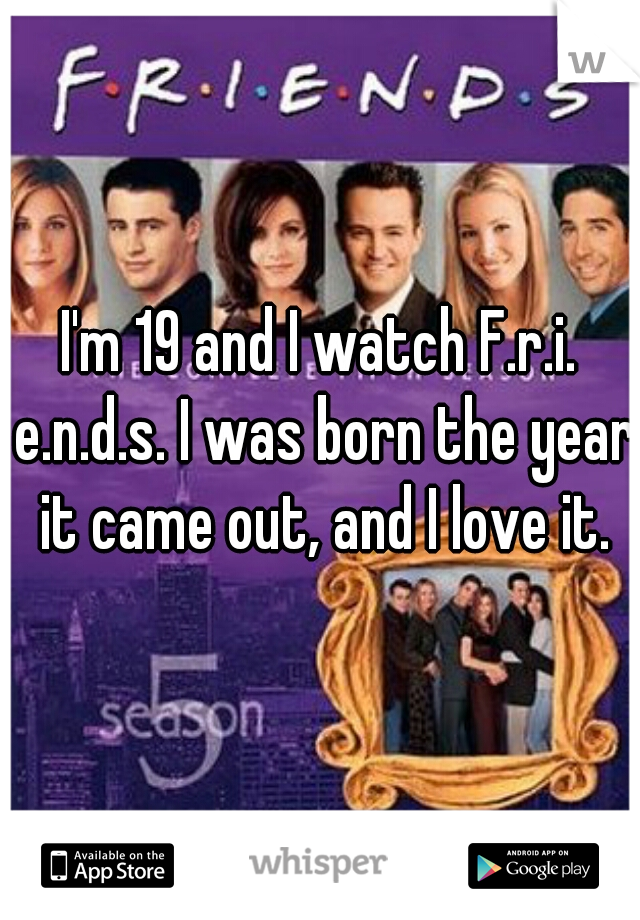 I'm 19 and I watch F.r.i. e.n.d.s. I was born the year it came out, and I love it.