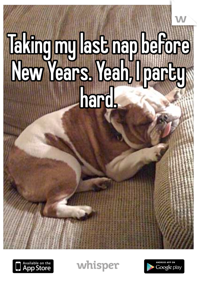 Taking my last nap before New Years. Yeah, I party hard.