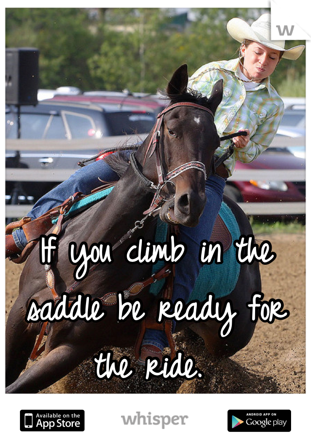 If you climb in the saddle be ready for the ride.