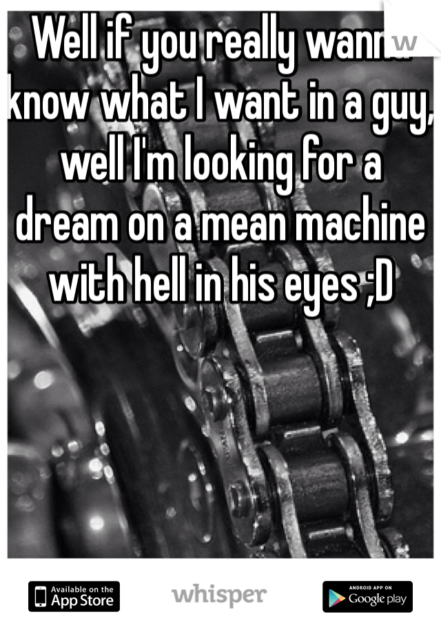 Well if you really wanna know what I want in a guy, well I'm looking for a dream on a mean machine with hell in his eyes ;D