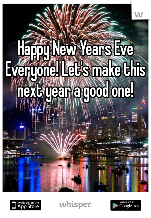 Happy New Years Eve Everyone! Let's make this next year a good one!