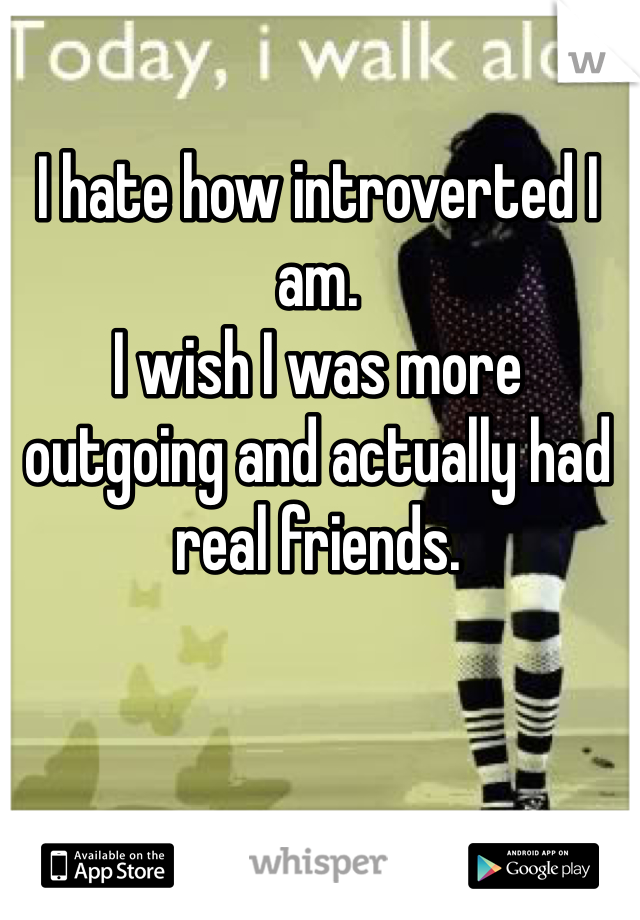 I hate how introverted I am.  I wish I was more outgoing and actually had real friends.