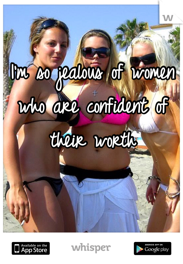 I'm so jealous of women who are confident of their worth