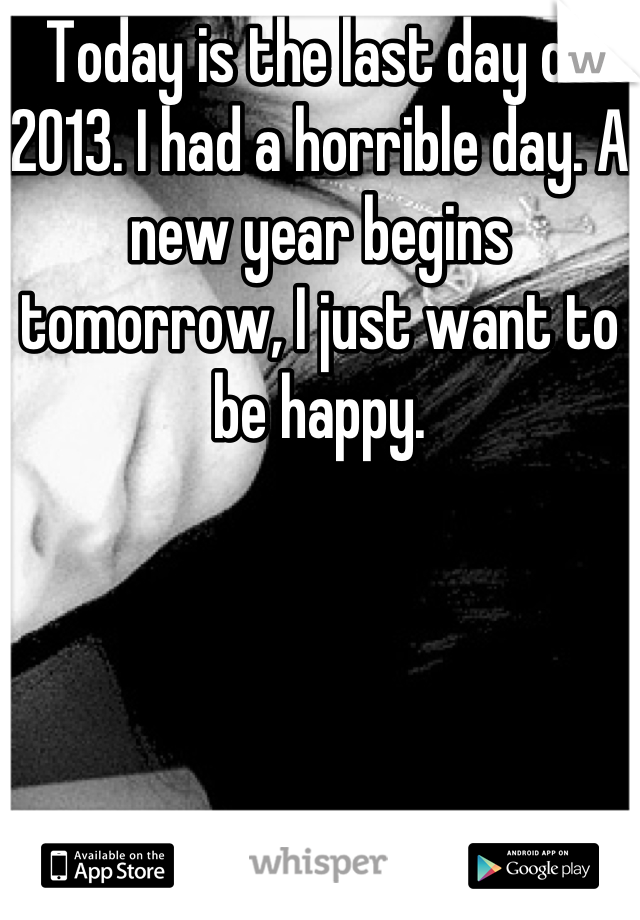 Today is the last day of 2013. I had a horrible day. A new year begins tomorrow, I just want to be happy.