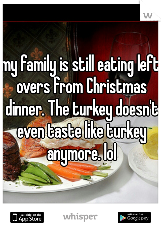 my family is still eating left overs from Christmas dinner. The turkey doesn't even taste like turkey anymore. lol