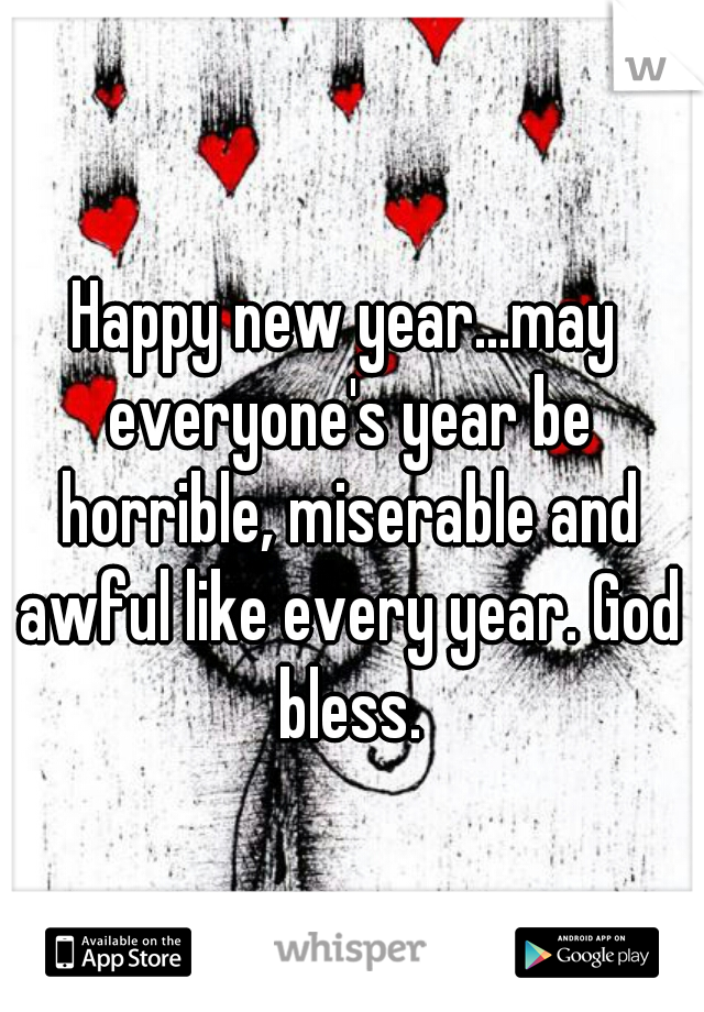 Happy new year...may everyone's year be horrible, miserable and awful like every year. God bless.