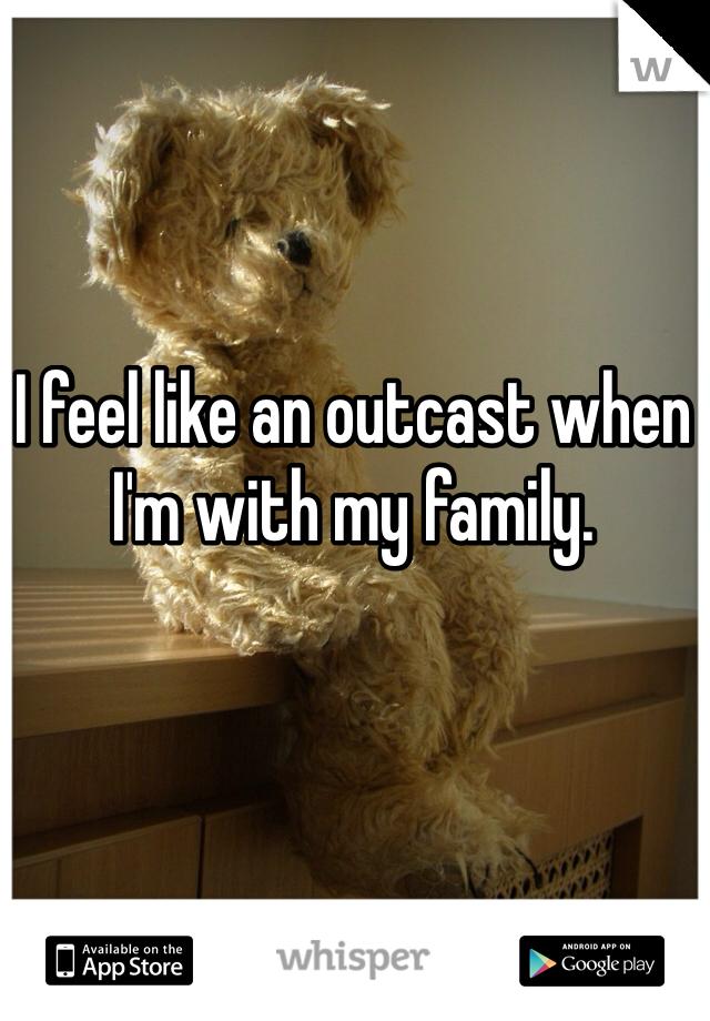 I feel like an outcast when I'm with my family.