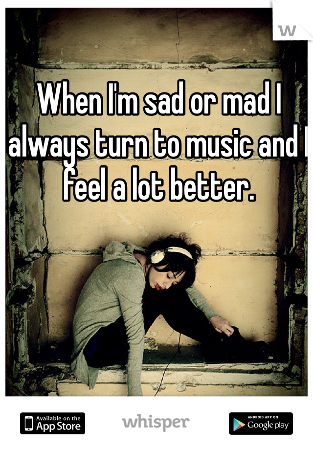 When I'm sad or mad I always turn to music and I feel a lot better.