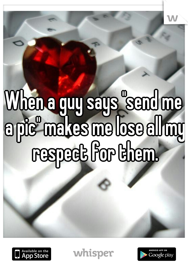 """When a guy says """"send me a pic"""" makes me lose all my respect for them."""