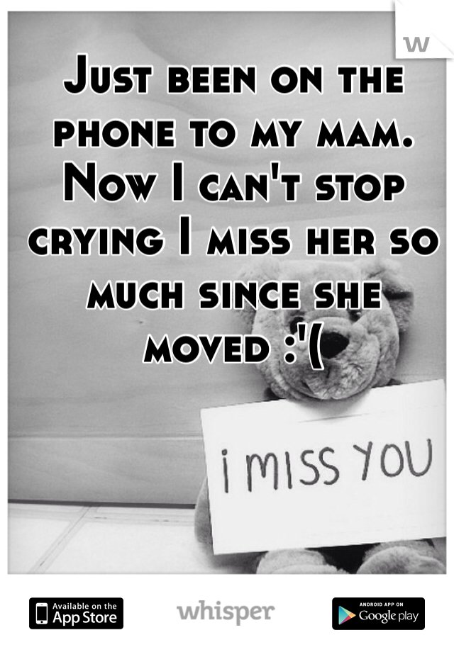 Just been on the phone to my mam. Now I can't stop crying I miss her so much since she moved :'(