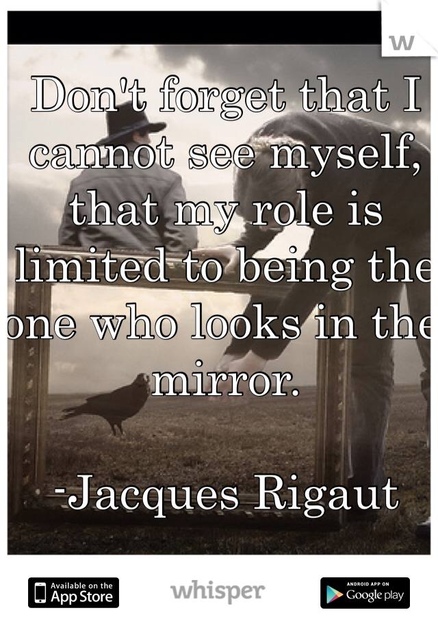 Don't forget that I cannot see myself, that my role is limited to being the one who looks in the mirror.  -Jacques Rigaut
