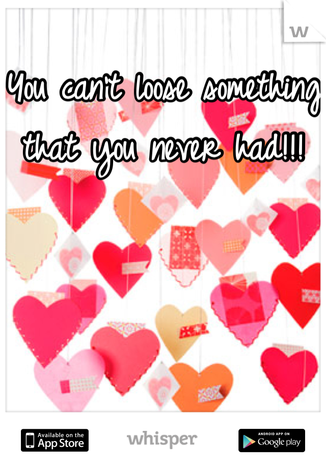 You can't loose something that you never had!!!