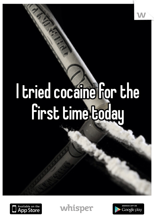 I tried cocaine for the first time today