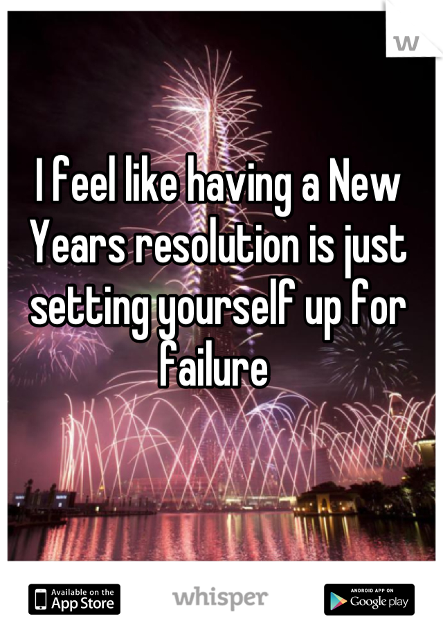I feel like having a New Years resolution is just setting yourself up for failure