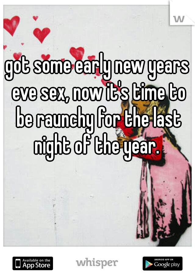 got some early new years eve sex, now it's time to be raunchy for the last night of the year.