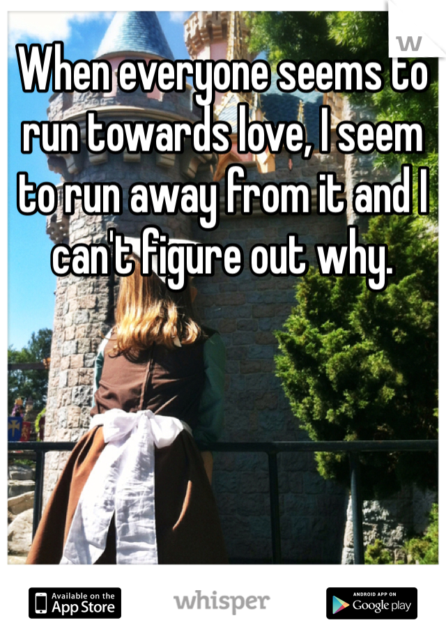When everyone seems to run towards love, I seem to run away from it and I can't figure out why.
