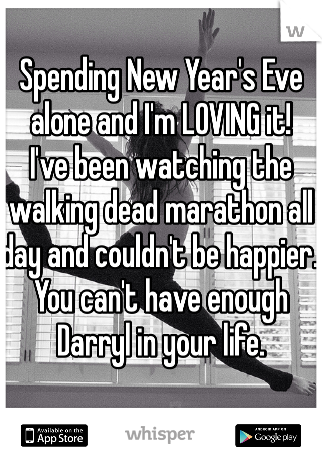 Spending New Year's Eve alone and I'm LOVING it!  I've been watching the walking dead marathon all day and couldn't be happier. You can't have enough Darryl in your life.