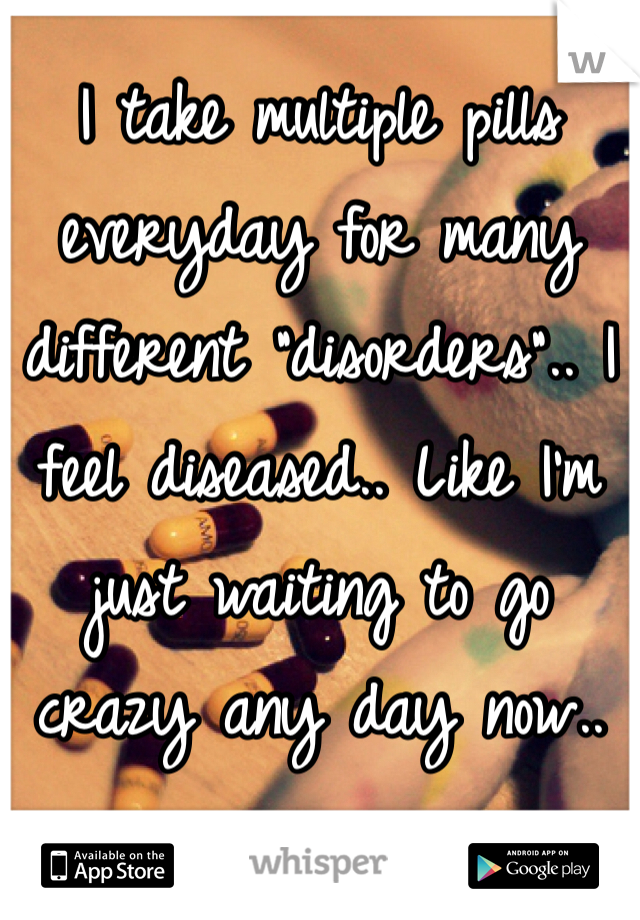 "I take multiple pills everyday for many different ""disorders"".. I feel diseased.. Like I'm just waiting to go crazy any day now.."