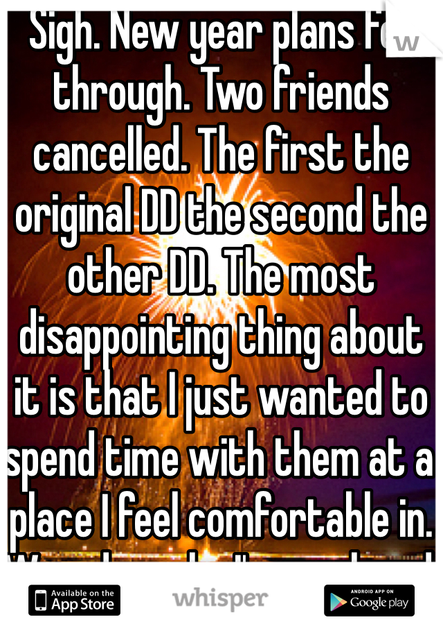 Sigh. New year plans fell through. Two friends cancelled. The first the original DD the second the other DD. The most disappointing thing about it is that I just wanted to spend time with them at a place I feel comfortable in. Wounder why I'm so closed off from people... I put in all the effort.