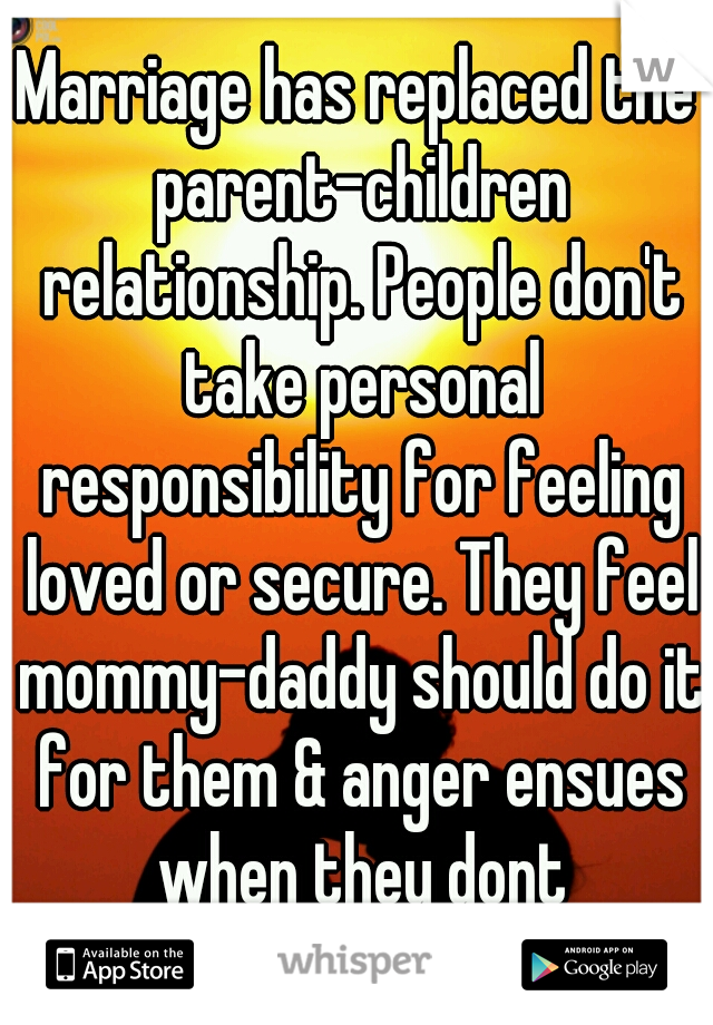 Marriage has replaced the parent-children relationship. People don't take personal responsibility for feeling loved or secure. They feel mommy-daddy should do it for them & anger ensues when they dont