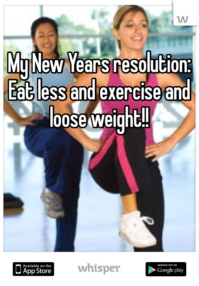 My New Years resolution:  Eat less and exercise and loose weight!!