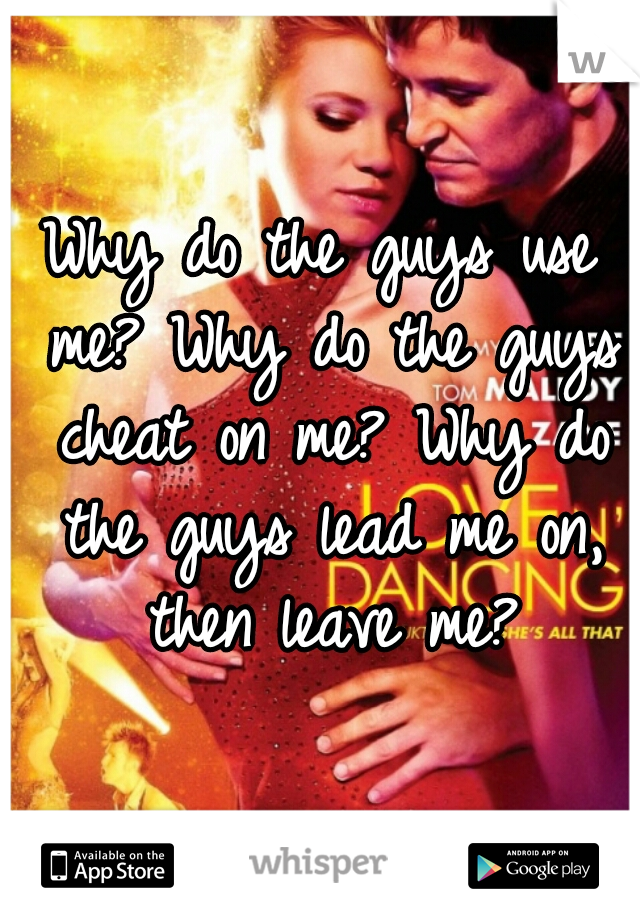 Why do the guys use me? Why do the guys cheat on me? Why do the guys lead me on, then leave me?