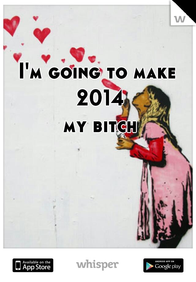 I'm going to make  2014 my bitch
