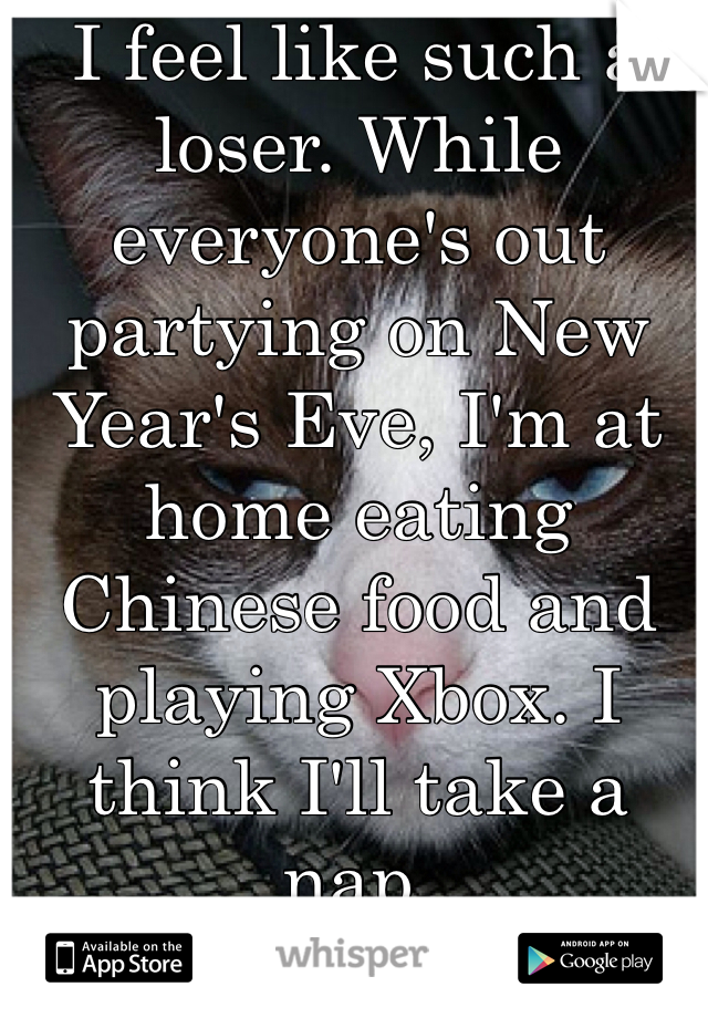I feel like such a loser. While everyone's out partying on New Year's Eve, I'm at home eating Chinese food and playing Xbox. I think I'll take a nap.