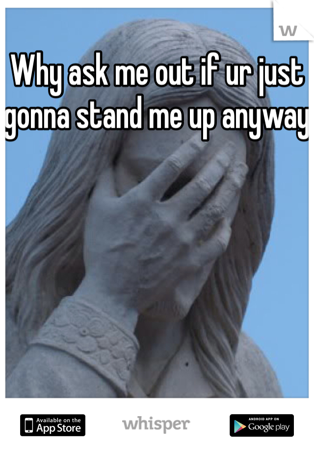 Why ask me out if ur just gonna stand me up anyway