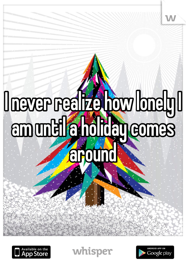 I never realize how lonely I am until a holiday comes around