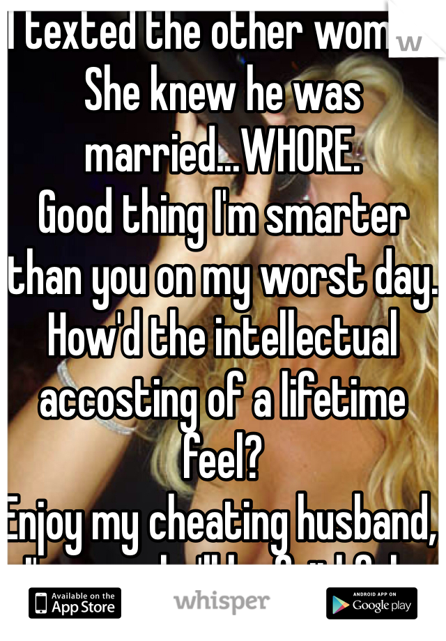I texted the other woman. She knew he was married...WHORE. Good thing I'm smarter than you on my worst day. How'd the intellectual accosting of a lifetime feel? Enjoy my cheating husband, I'm sure he'll be faithful...