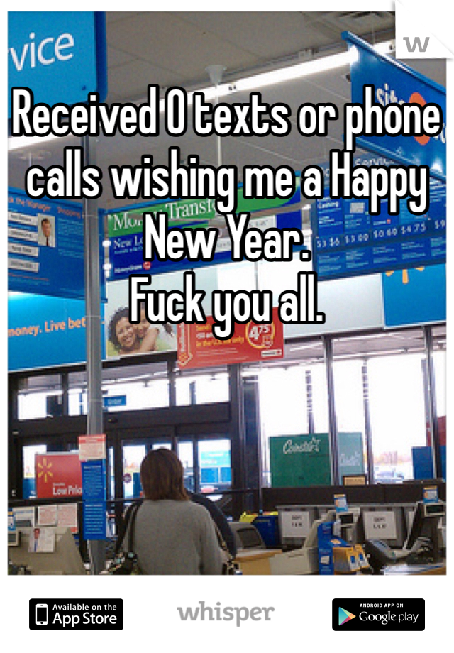 Received 0 texts or phone calls wishing me a Happy New Year.  Fuck you all.