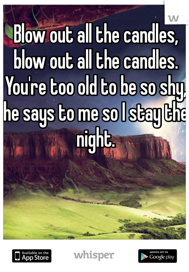 Blow out all the candles, blow out all the candles. You're too old to be so shy, he says to me so I stay the night.