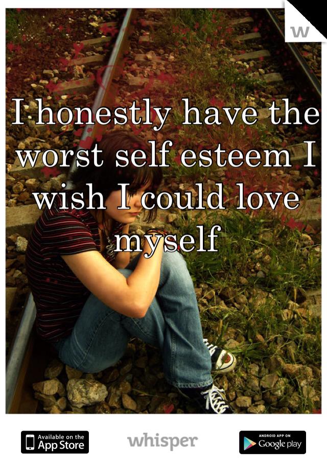 I honestly have the worst self esteem I wish I could love myself